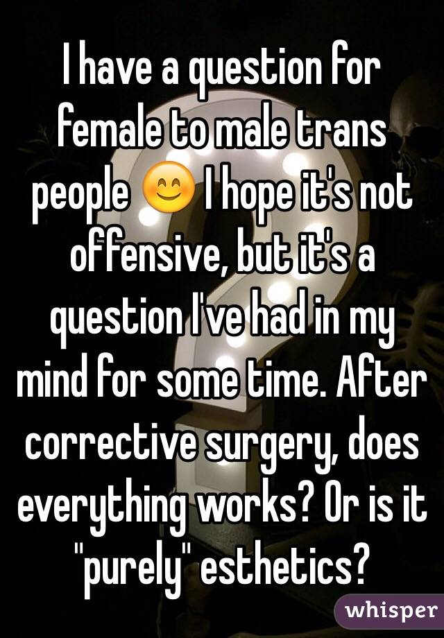 "I have a question for female to male trans people 😊 I hope it's not offensive, but it's a question I've had in my mind for some time. After corrective surgery, does everything works? Or is it ""purely"" esthetics?"