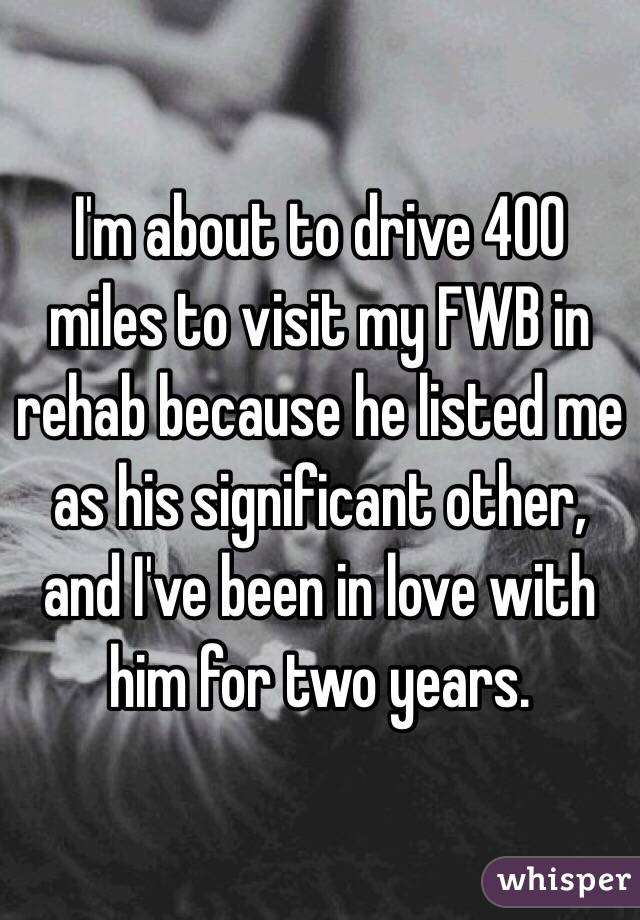 I'm about to drive 400 miles to visit my FWB in rehab because he listed me as his significant other, and I've been in love with him for two years.