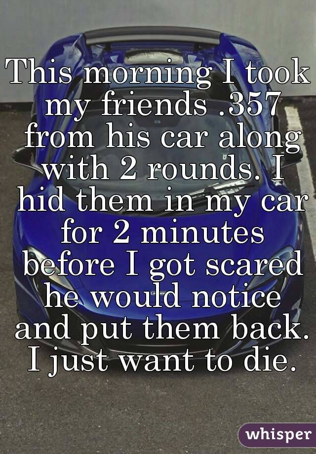 This morning I took my friends .357 from his car along with 2 rounds. I hid them in my car for 2 minutes before I got scared he would notice and put them back. I just want to die.