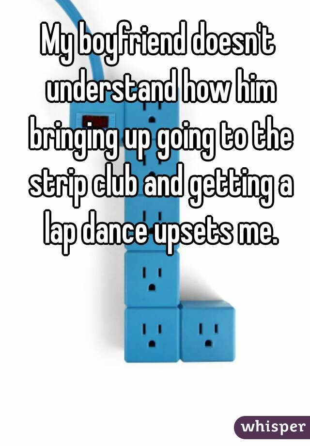 My boyfriend doesn't understand how him bringing up going to the strip club and getting a lap dance upsets me.