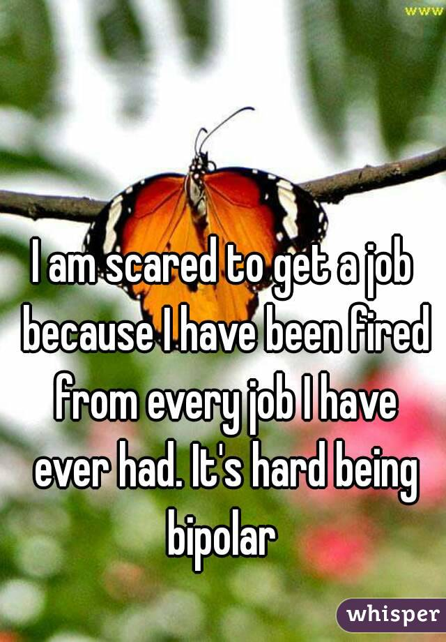 I am scared to get a job because I have been fired from every job I have ever had. It's hard being bipolar