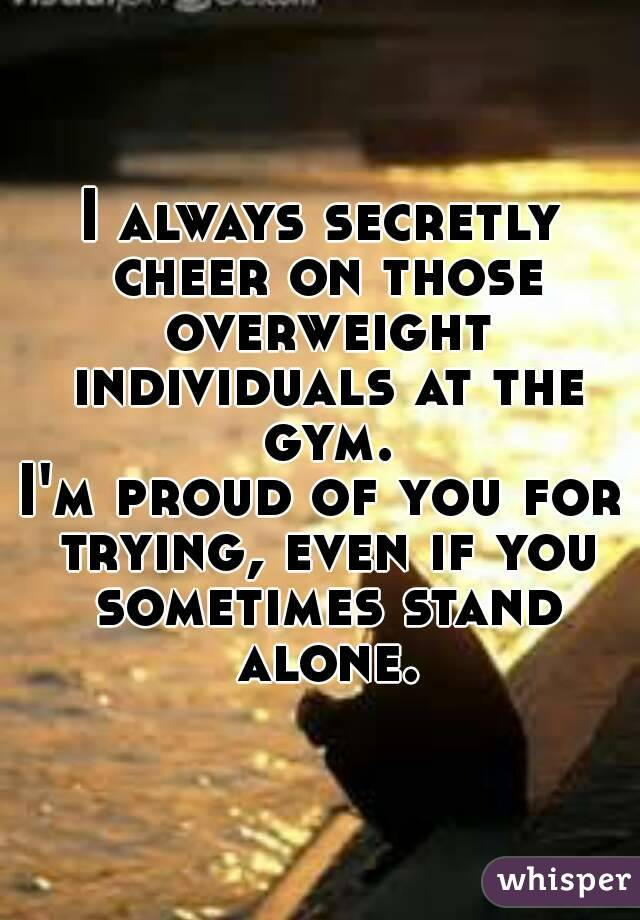 I always secretly cheer on those overweight individuals at the gym. I'm proud of you for trying, even if you sometimes stand alone.