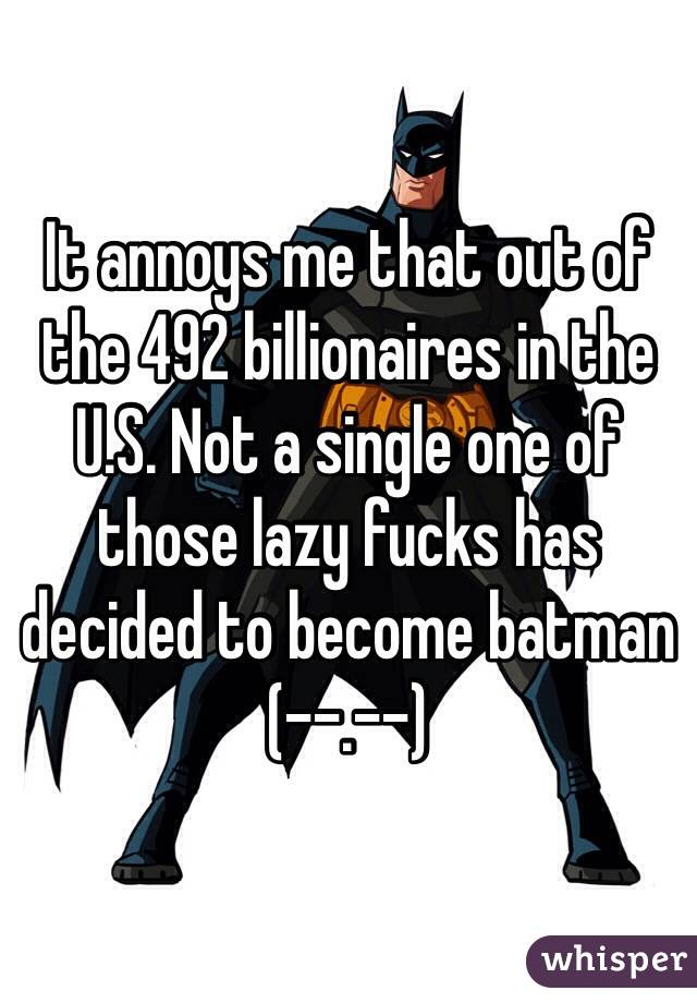 It annoys me that out of the 492 billionaires in the U.S. Not a single one of those lazy fucks has decided to become batman (--.--)
