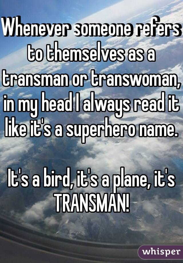 Whenever someone refers to themselves as a transman or transwoman, in my head I always read it like it's a superhero name.   It's a bird, it's a plane, it's  TRANSMAN!