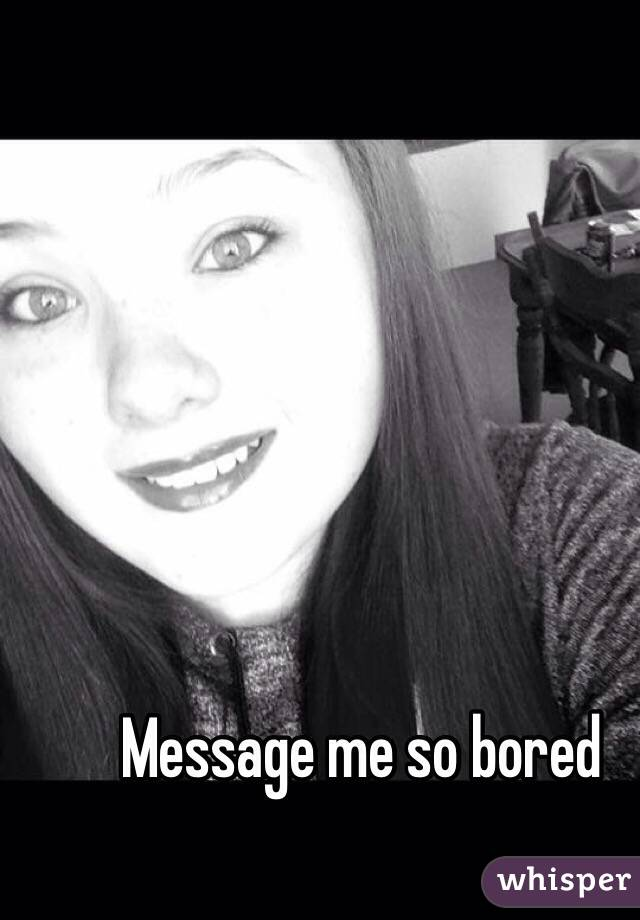 Message me so bored