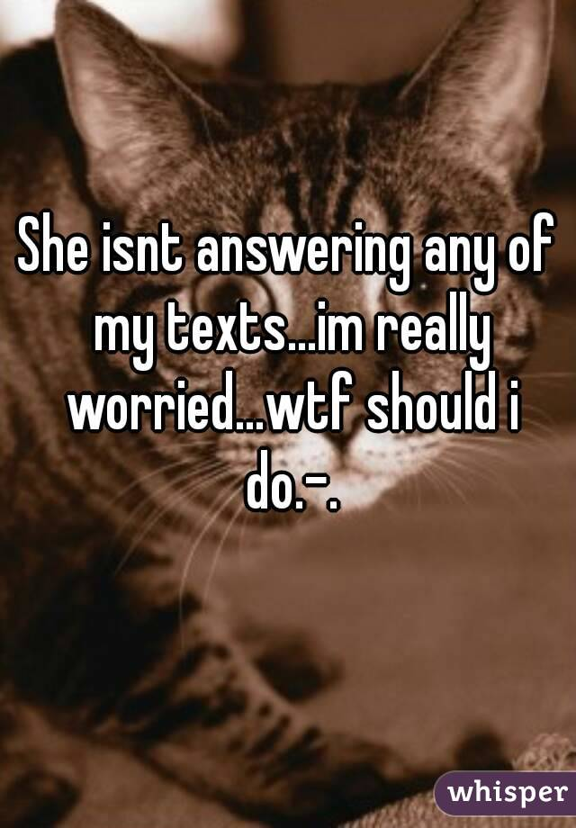 She isnt answering any of my texts...im really worried...wtf should i do.-.