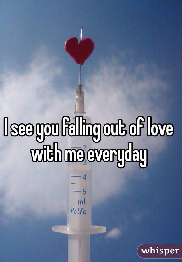 I see you falling out of love with me everyday