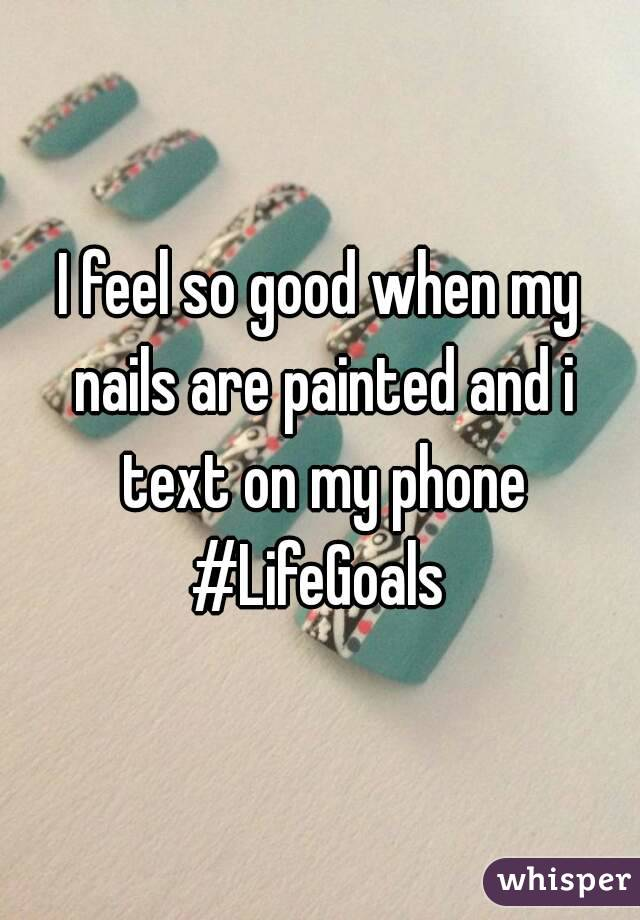 I feel so good when my nails are painted and i text on my phone #LifeGoals