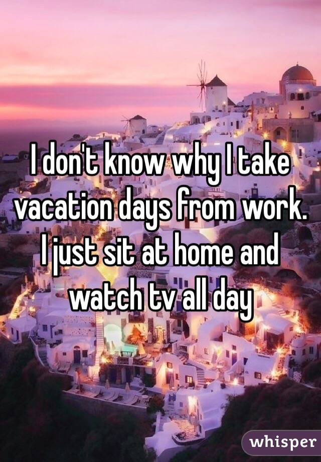 I don't know why I take vacation days from work. I just sit at home and watch tv all day