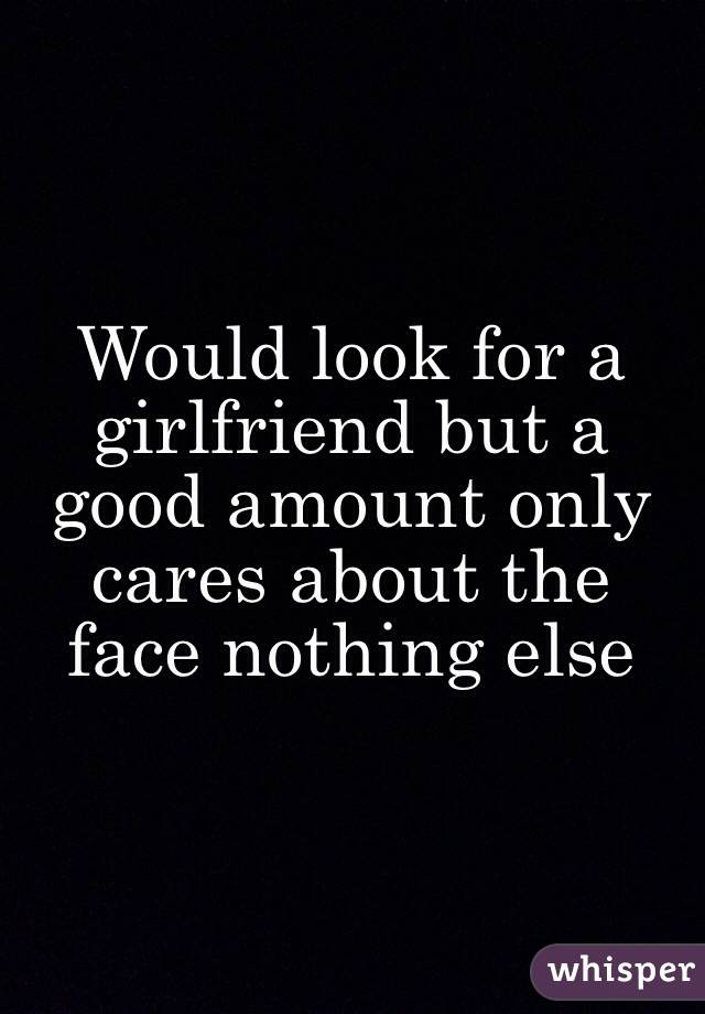 Would look for a girlfriend but a good amount only cares about the face nothing else