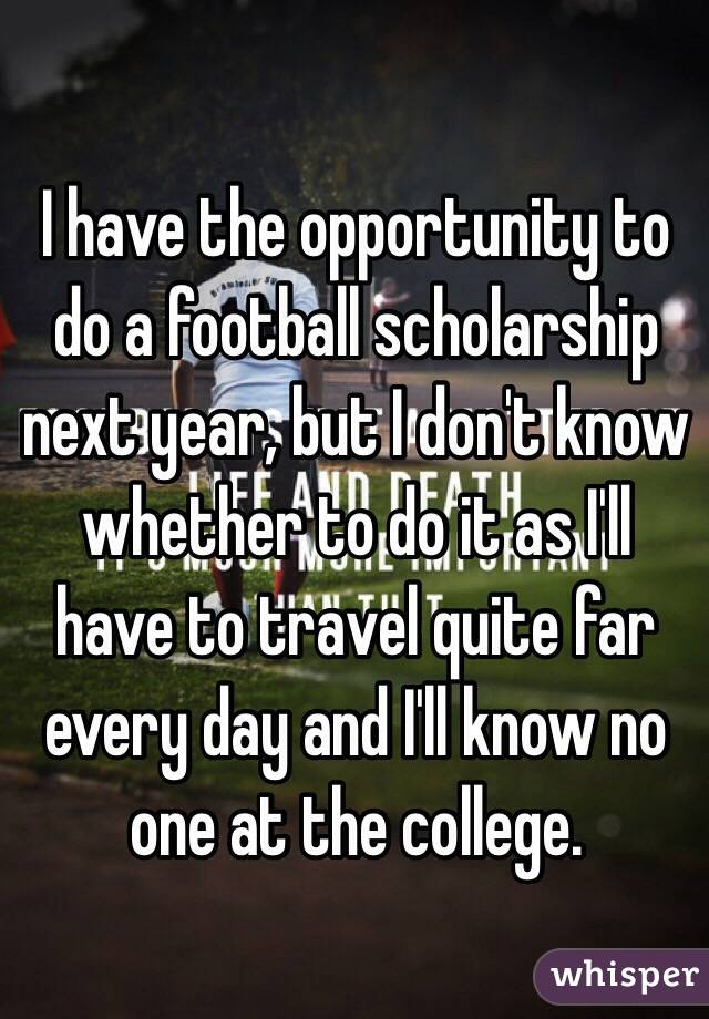 I have the opportunity to do a football scholarship next year, but I don't know whether to do it as I'll have to travel quite far every day and I'll know no one at the college.