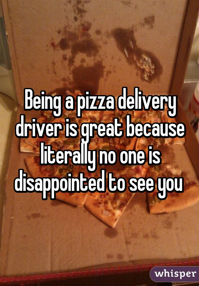 Being a pizza delivery driver is great because literally no one is disappointed to see you