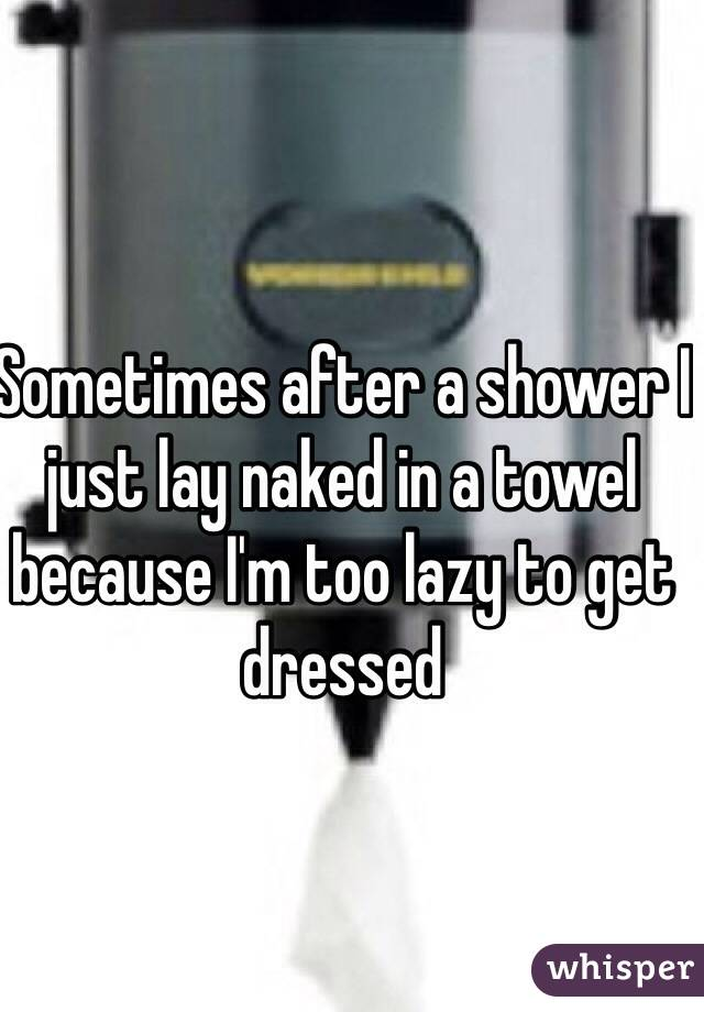 Sometimes after a shower I just lay naked in a towel because I'm too lazy to get dressed