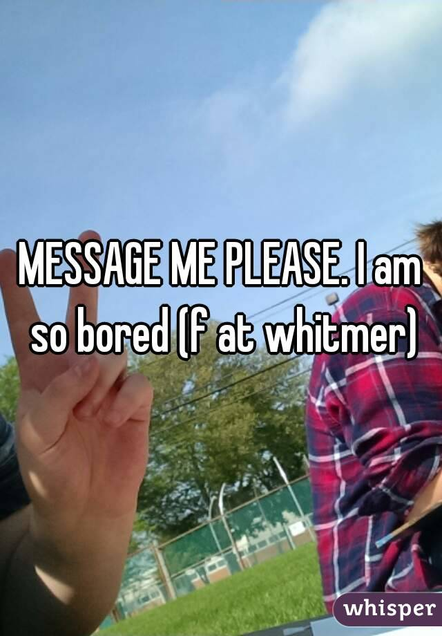 MESSAGE ME PLEASE. I am so bored (f at whitmer)
