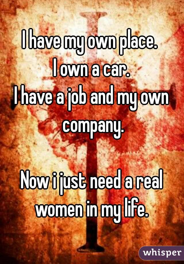 I have my own place.  I own a car. I have a job and my own company.  Now i just need a real women in my life.