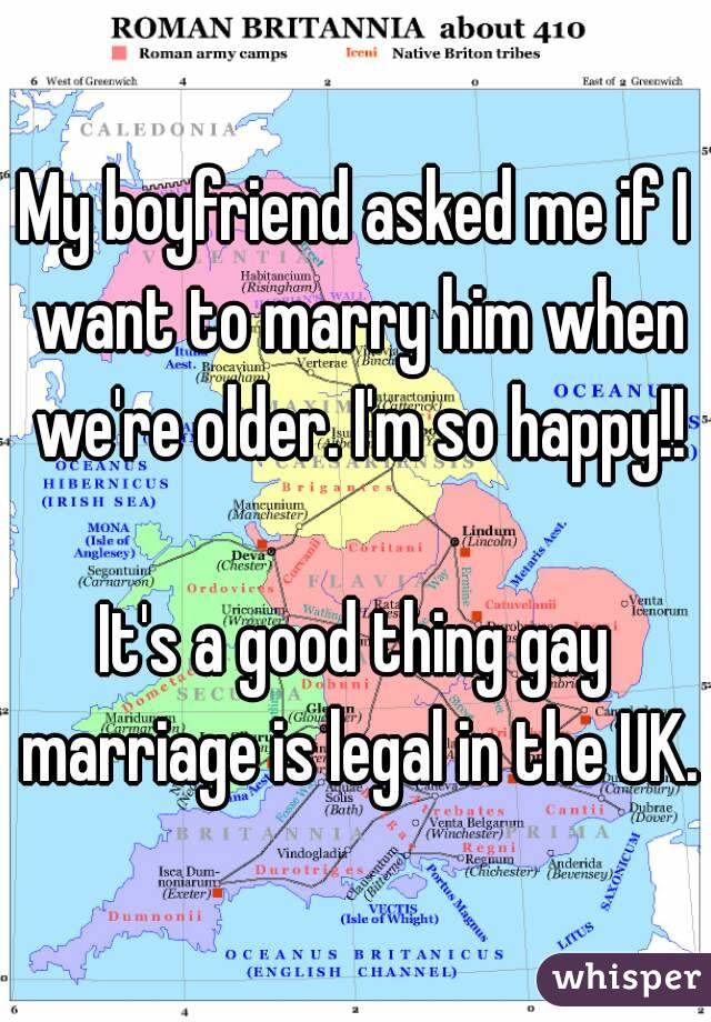 My boyfriend asked me if I want to marry him when we're older. I'm so happy!!  It's a good thing gay marriage is legal in the UK.