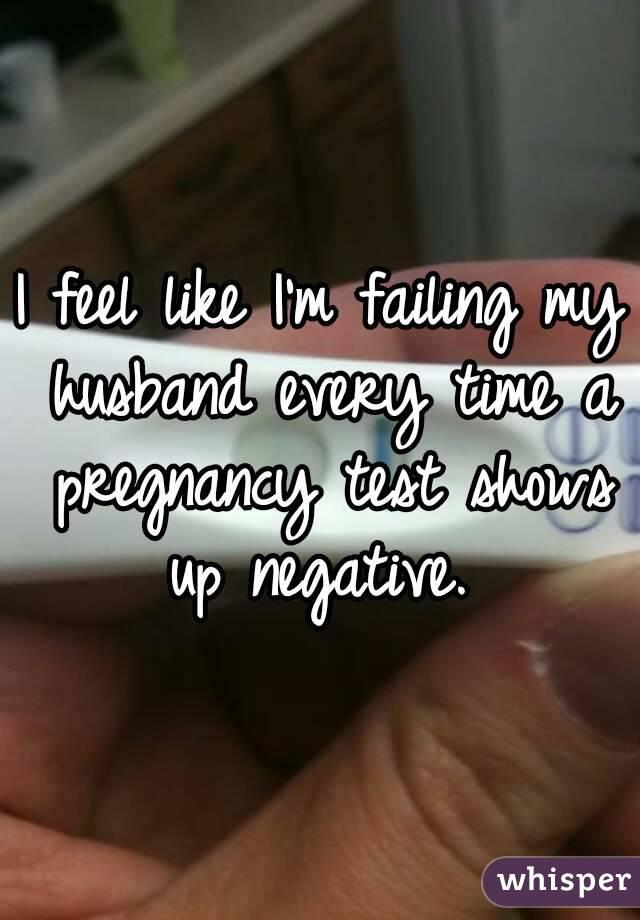I feel like I'm failing my husband every time a pregnancy test shows up negative.
