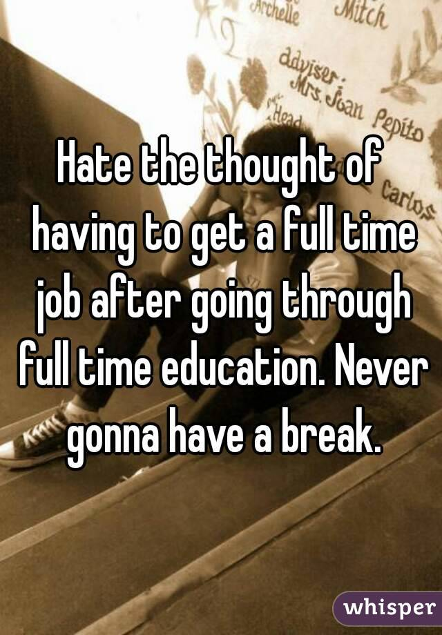 Hate the thought of having to get a full time job after going through full time education. Never gonna have a break.