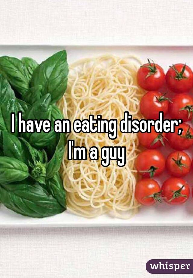 I have an eating disorder; I'm a guy