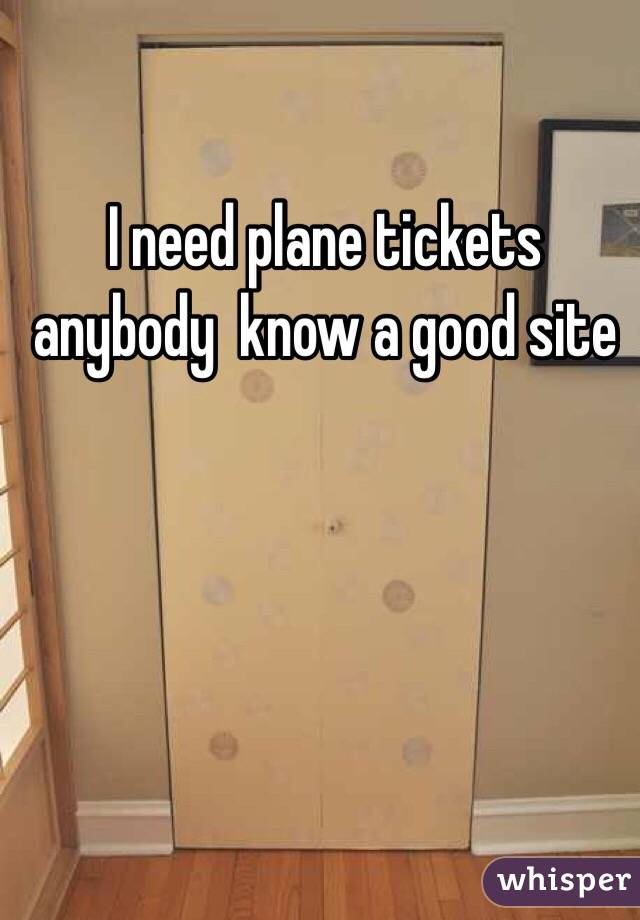 I need plane tickets anybody  know a good site