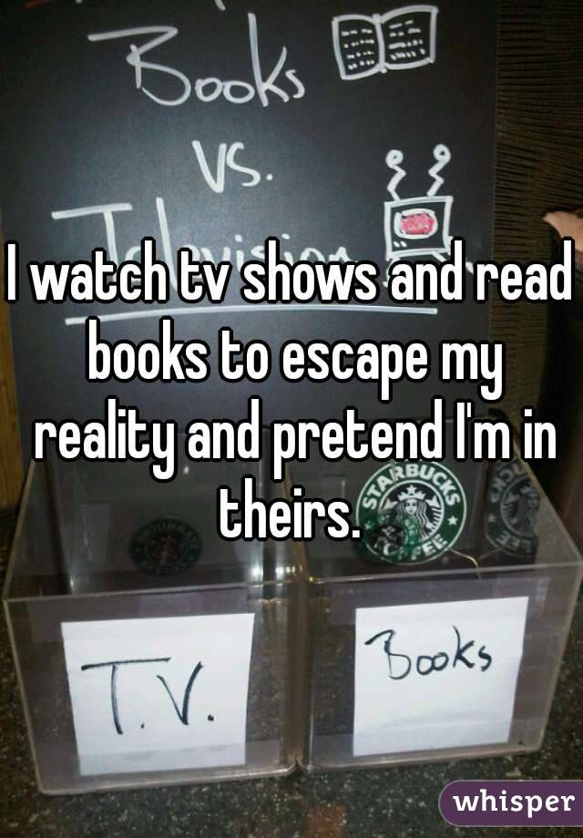 I watch tv shows and read books to escape my reality and pretend I'm in theirs.