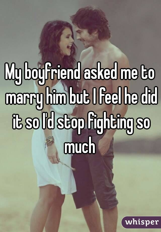 My boyfriend asked me to marry him but I feel he did it so I'd stop fighting so much
