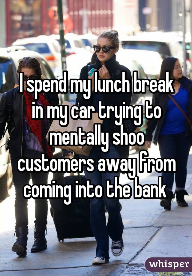 I spend my lunch break in my car trying to mentally shoo customers away from coming into the bank
