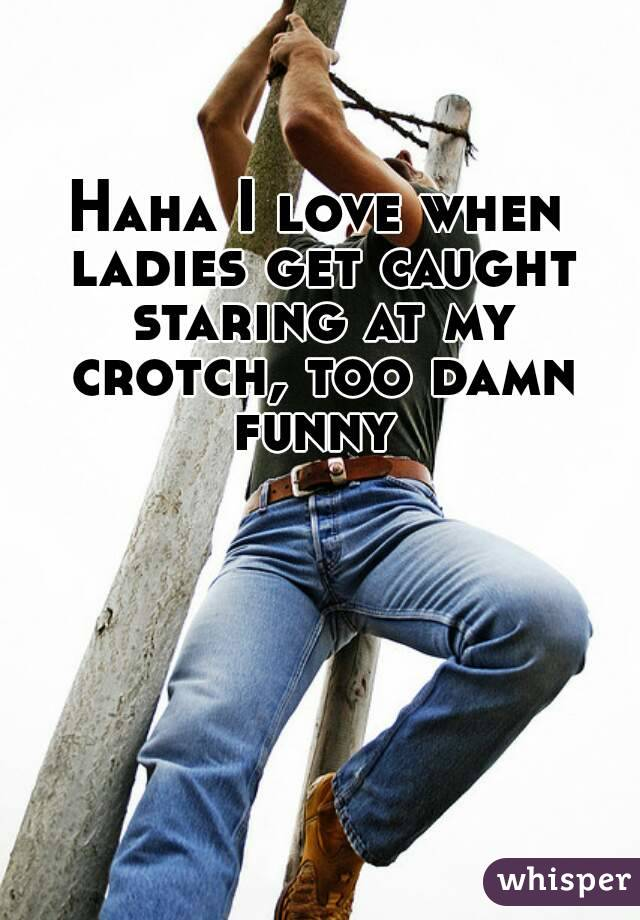 Haha I love when ladies get caught staring at my crotch, too damn funny