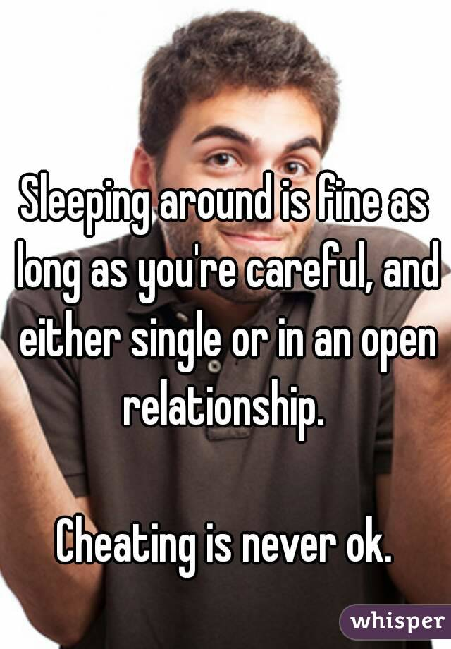 Sleeping around is fine as long as you're careful, and either single or in an open relationship.   Cheating is never ok.