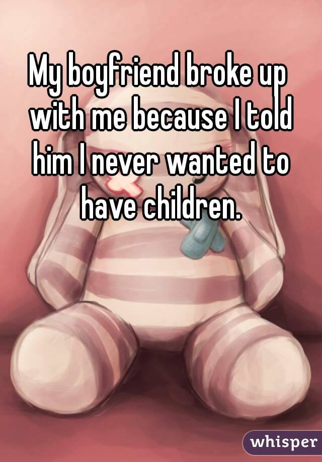 My boyfriend broke up with me because I told him I never wanted to have children.