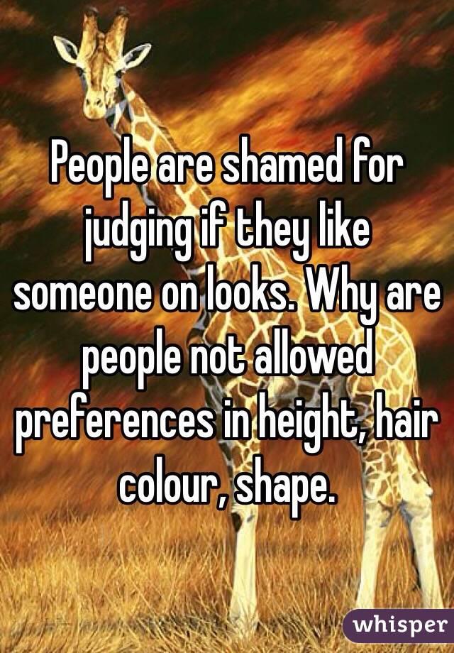 People are shamed for judging if they like someone on looks. Why are people not allowed preferences in height, hair colour, shape.