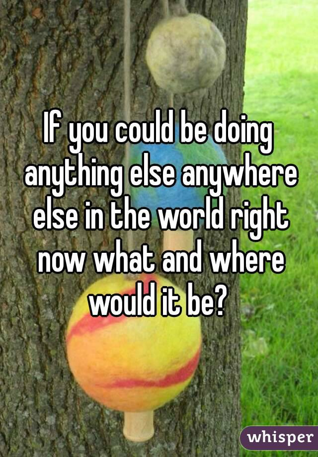 If you could be doing anything else anywhere else in the world right now what and where would it be?