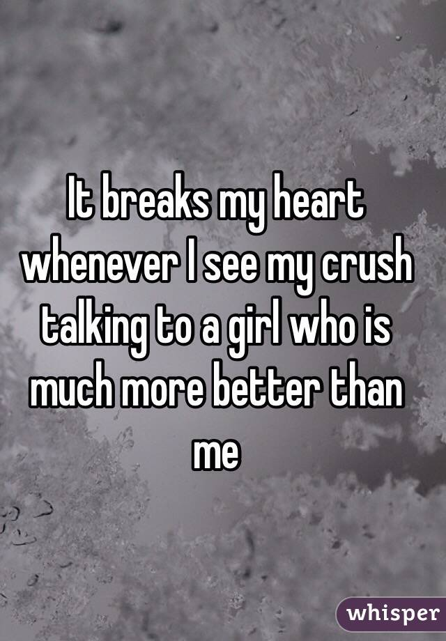 It breaks my heart whenever I see my crush talking to a girl who is much more better than me