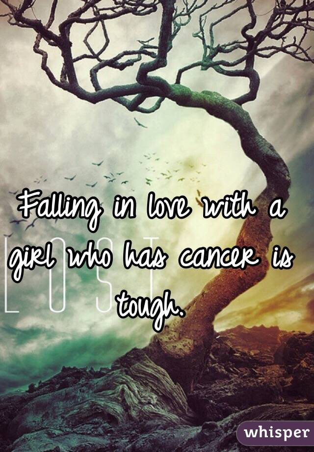 Falling in love with a girl who has cancer is tough.