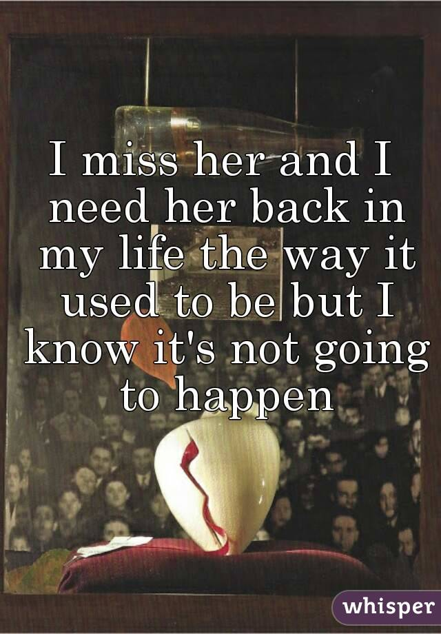 I miss her and I need her back in my life the way it used to be but I know it's not going to happen