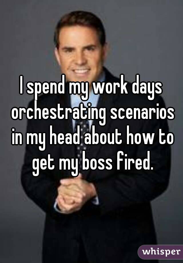 I spend my work days orchestrating scenarios in my head about how to get my boss fired.