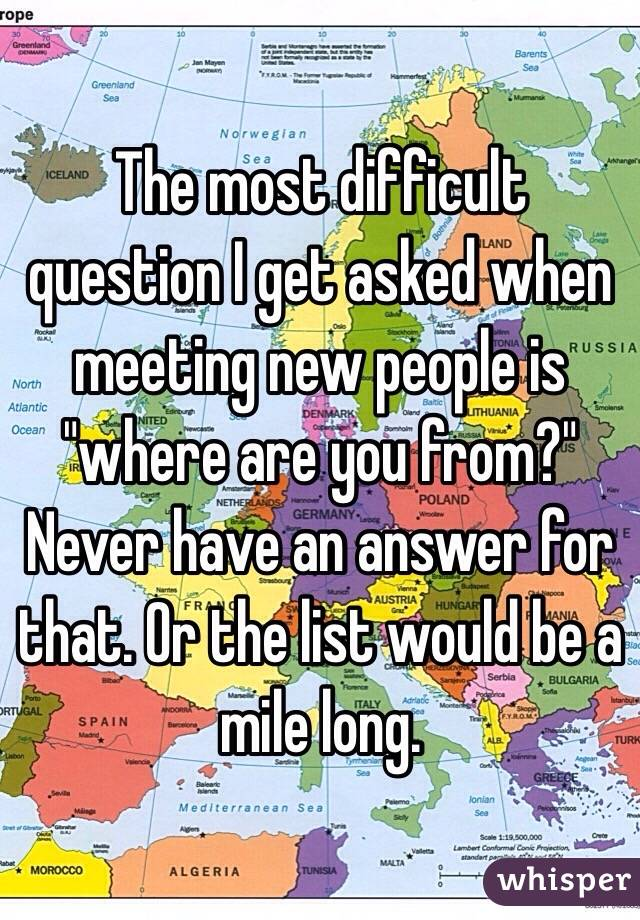 """The most difficult question I get asked when meeting new people is  """"where are you from?"""" Never have an answer for that. Or the list would be a mile long."""
