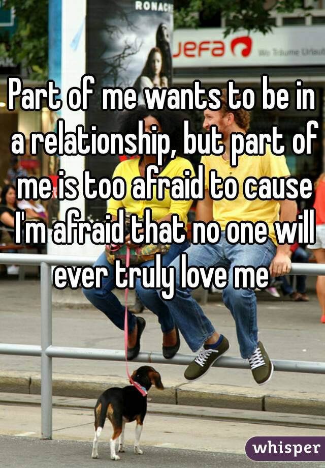 Part of me wants to be in a relationship, but part of me is too afraid to cause I'm afraid that no one will ever truly love me