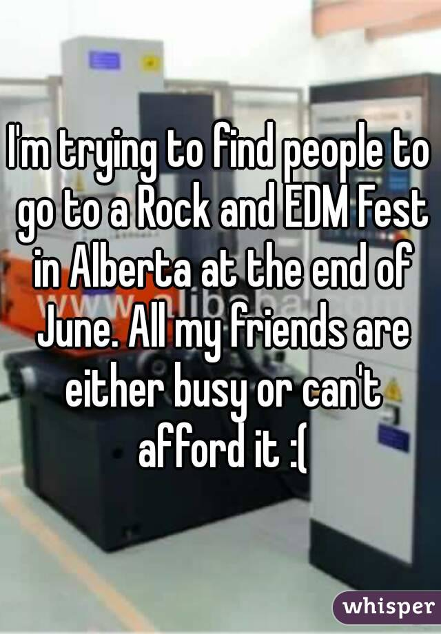 I'm trying to find people to go to a Rock and EDM Fest in Alberta at the end of June. All my friends are either busy or can't afford it :(