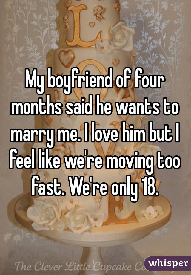 My boyfriend of four months said he wants to marry me. I love him but I feel like we're moving too fast. We're only 18.