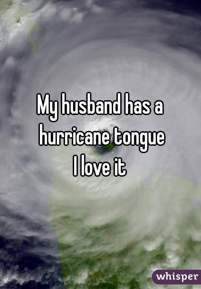 My husband has a hurricane tongue I love it