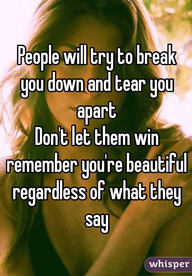 People will try to break you down and tear you apart  Don't let them win  remember you're beautiful regardless of what they say