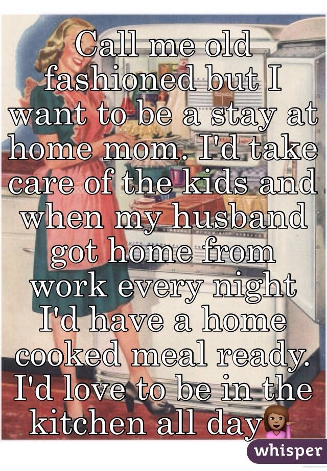 Call me old fashioned but I want to be a stay at home mom. I'd take care of the kids and when my husband got home from work every night I'd have a home cooked meal ready. I'd love to be in the kitchen all day💁🏽