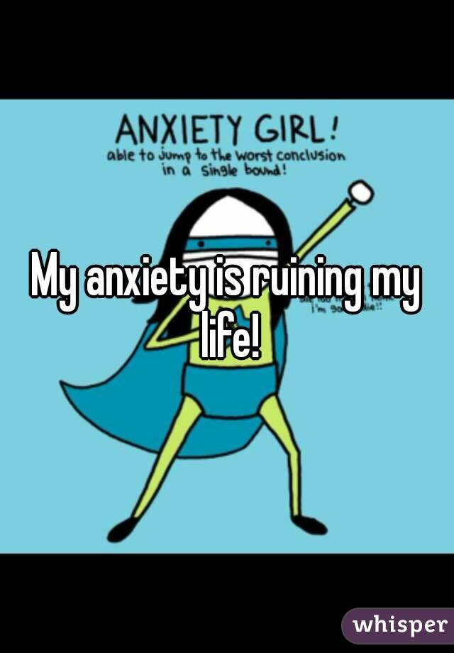 My anxiety is ruining my life!