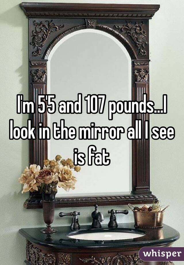 I'm 5'5 and 107 pounds...I look in the mirror all I see is fat
