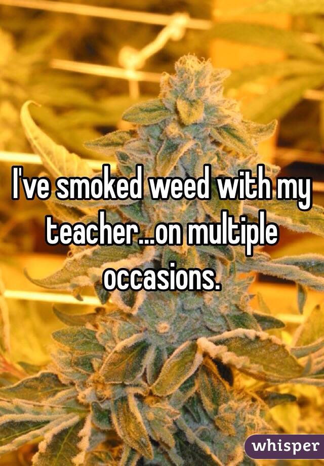 I've smoked weed with my teacher...on multiple occasions.