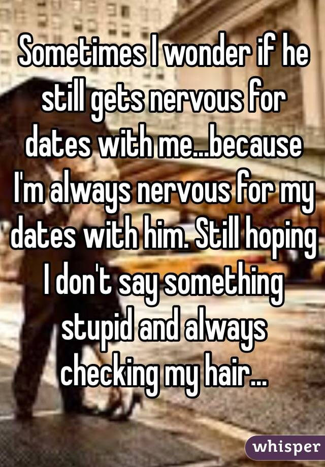 Sometimes I wonder if he still gets nervous for dates with me...because I'm always nervous for my dates with him. Still hoping I don't say something stupid and always checking my hair...
