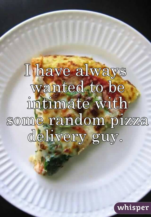 I have always wanted to be intimate with some random pizza delivery guy.