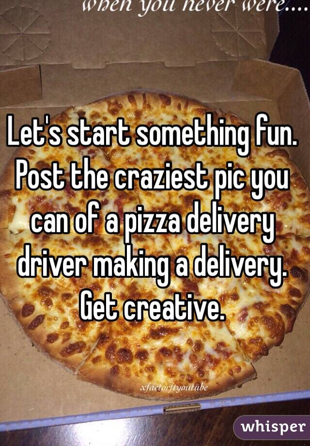 Let's start something fun.  Post the craziest pic you can of a pizza delivery driver making a delivery.  Get creative.