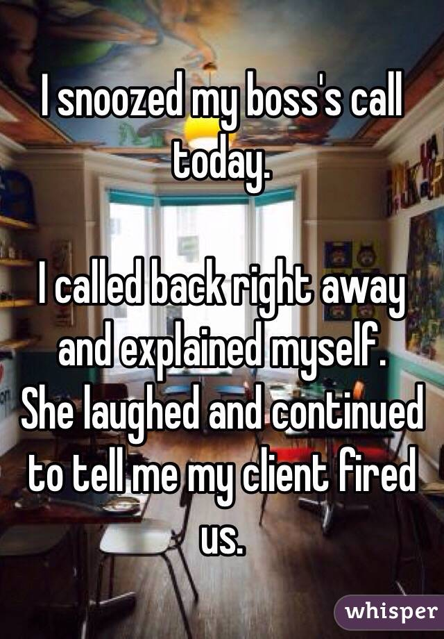 I snoozed my boss's call today.  I called back right away and explained myself. She laughed and continued to tell me my client fired us.